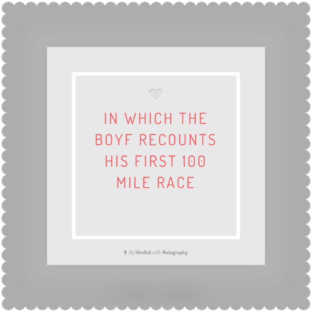 In which the Boyf recounts his first 100 mile race