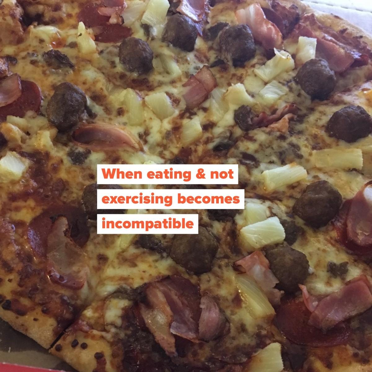 Image of pizza with writing over: When eating & not exercising becomes incompatible