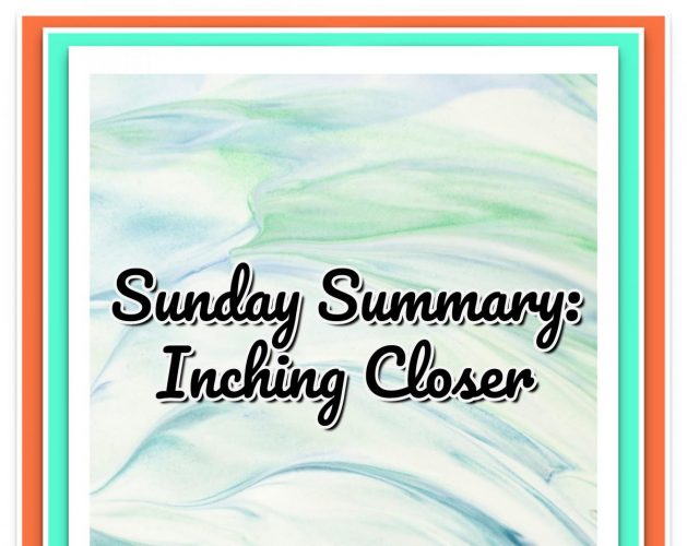 Sunday Summary: Inching Closer