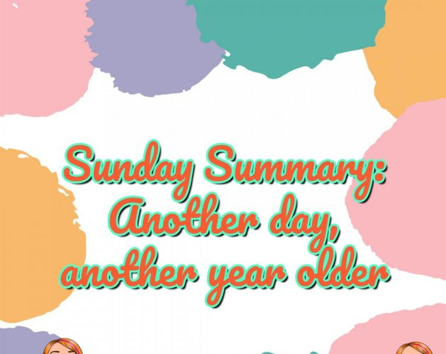 Sunday Summary: Another day, another year older